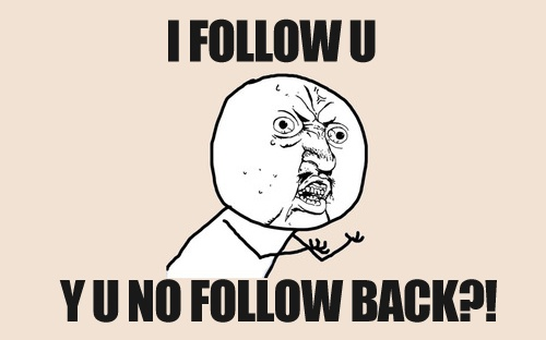 I FOLLOW U, Y U NO FOLLOW BACK?